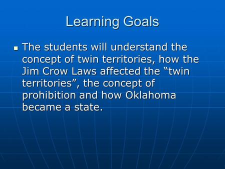"Learning Goals The students will understand the concept of twin territories, how the Jim Crow Laws affected the ""twin territories"", the concept of prohibition."