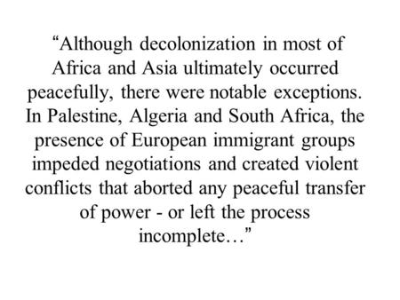 """ Although decolonization in most of Africa and Asia ultimately occurred peacefully, there were notable exceptions. In Palestine, Algeria and South Africa,"