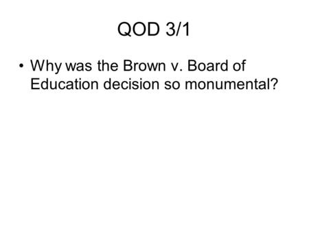 QOD 3/1 Why was the Brown v. Board of Education decision so monumental?