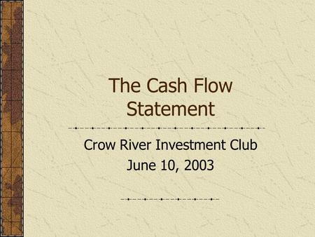 The Cash Flow Statement Crow River Investment Club June 10, 2003.