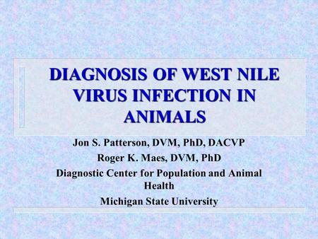 DIAGNOSIS OF WEST NILE VIRUS INFECTION IN ANIMALS Jon S. Patterson, DVM, PhD, DACVP Roger K. Maes, DVM, PhD Diagnostic Center for Population and Animal.