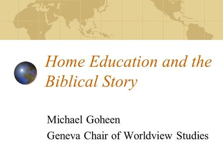 Home Education and the Biblical Story Michael Goheen Geneva Chair of Worldview Studies.