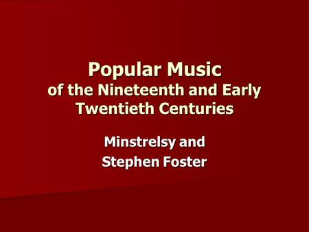 Popular Music of the Nineteenth and Early Twentieth Centuries Minstrelsy and Stephen Foster.