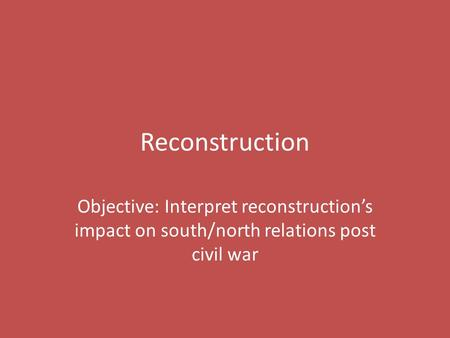 Reconstruction Objective: Interpret reconstruction's impact on south/north relations post civil war.