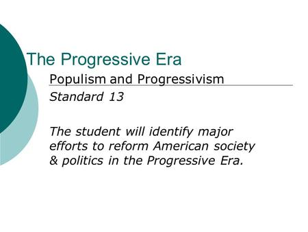 The Progressive Era Populism and Progressivism Standard 13 The student will identify major efforts to reform American society & politics in the Progressive.