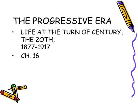 THE PROGRESSIVE ERA LIFE AT THE TURN OF CENTURY, THE 2OTH, 1877-1917 CH. 16.