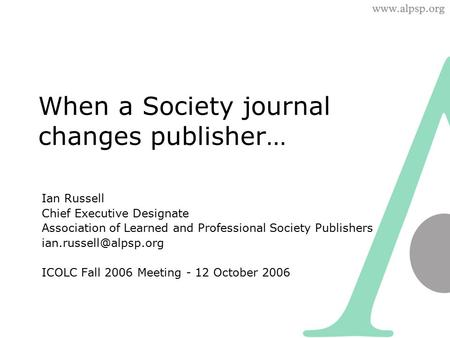 When a Society journal changes publisher… Ian Russell Chief Executive Designate Association of Learned and Professional Society Publishers