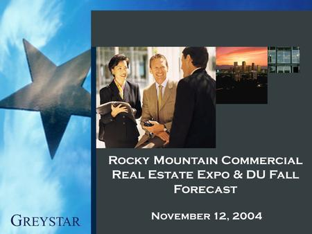 G REYSTAR Rocky Mountain Commercial Real Estate Expo & DU Fall Forecast November 12, 2004.