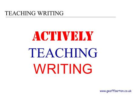 TEACHING WRITING www.geoffbarton.co.uk ACTIVELY TEACHING WRITING.
