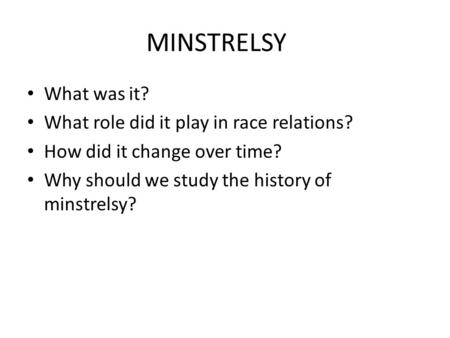 MINSTRELSY What was it? What role did it play in race relations? How did it change over time? Why should we study the history of minstrelsy?