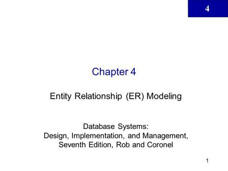 4 1 Chapter 4 Entity Relationship (ER) Modeling Database Systems: Design, Implementation, and Management, Seventh Edition, Rob and Coronel.