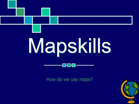 Mapskills How do we use maps?.