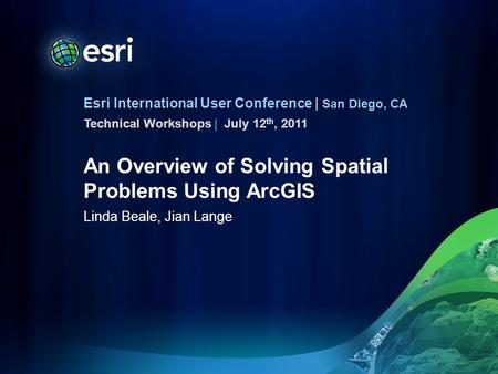 Esri International User Conference | San Diego, CA Technical Workshops | An Overview of Solving Spatial Problems Using ArcGIS Linda Beale, Jian Lange July.