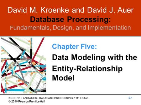 David M. Kroenke and David J. Auer Database Processing: F undamentals, Design, and Implementation Chapter Five: Data Modeling with the Entity-Relationship.