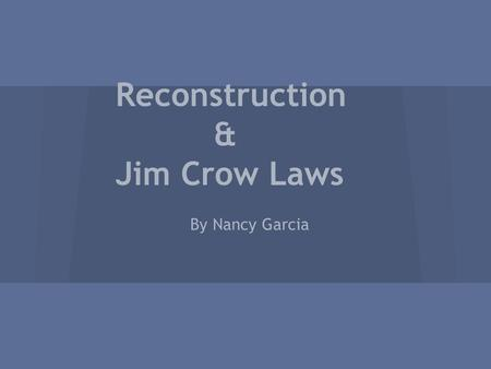 Reconstruction & Jim Crow Laws By Nancy Garcia. WHAT WAS RECONSTRUCTION? Reconstruction was a time period between 1865-1877 in which the Federal Government.