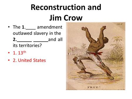 Reconstruction and Jim Crow The 1.____ amendment outlawed slavery in the 2.______ ______and all its territories? 1. 13 th 2. United States.