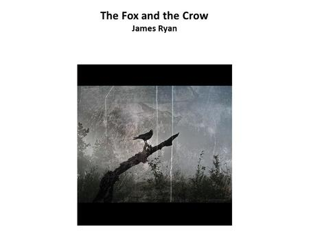 The Fox and the Crow James Ryan. Once upon a time a crow sat in a tree.