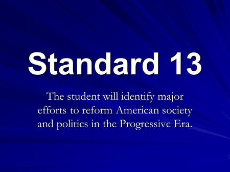 Standard 13 The student will identify major efforts to reform American society and politics in the Progressive Era.