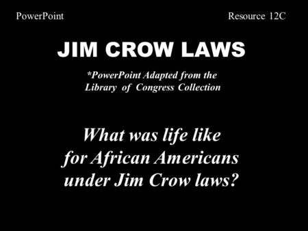 JIM CROW LAWS *PowerPoint Adapted from the Library of Congress Collection What was life like for African Americans under Jim Crow laws? PowerPoint Resource.