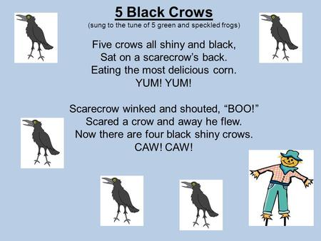 5 Black Crows (sung to the tune of 5 green and speckled frogs) Five crows all shiny and black, Sat on a scarecrow's back. Eating the most delicious corn.