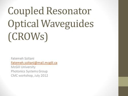 Coupled Resonator Optical Waveguides (CROWs) Fatemeh Soltani McGill University Photonics Systems Group CMC workshop, July.
