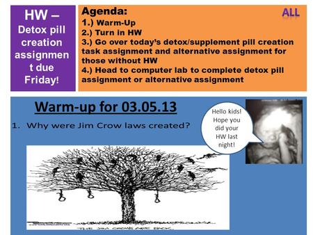Agenda: 1.) Warm-Up 2.) Turn in HW 3.) Go over today's detox/supplement pill creation task assignment and alternative assignment for those without HW 4.)