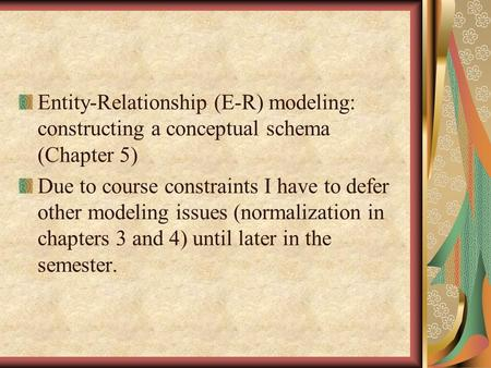 Entity-Relationship (E-R) modeling: constructing a conceptual schema (Chapter 5) Due to course constraints I have to defer other modeling issues (normalization.
