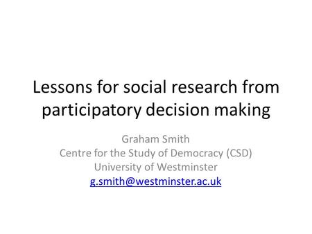 Lessons for social research from participatory decision making Graham Smith Centre for the Study of Democracy (CSD) University of Westminster