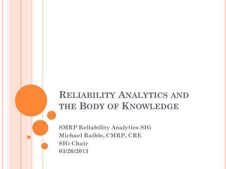 R ELIABILITY A NALYTICS AND THE B ODY OF K NOWLEDGE SMRP Reliability Analytics SIG Michael Raible, CMRP, CRE SIG Chair 03/26/2013.