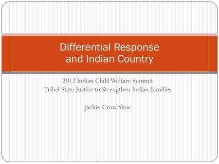 2012 Indian Child Welfare Summit Tribal State Justice to Strengthen Indian Families Jackie Crow Shoe Differential Response and Indian Country.