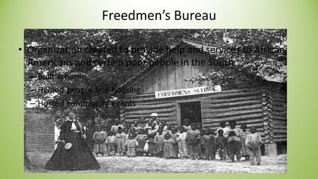 Freedmen's Bureau Organization created to provide help and services to African Americans and certain poor people in the South – Built schools – Helped.