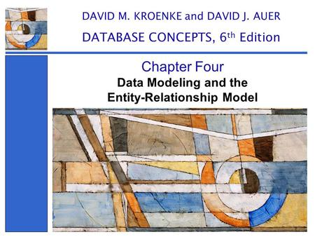 Data Modeling and the Entity-Relationship Model Chapter Four DAVID M. KROENKE and DAVID J. AUER DATABASE CONCEPTS, 6 th Edition.