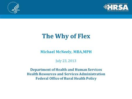 The Why of Flex Michael McNeely, MBA,MPH July 23, 2013 Department of Health and Human Services Health Resources and Services Administration Federal Office.