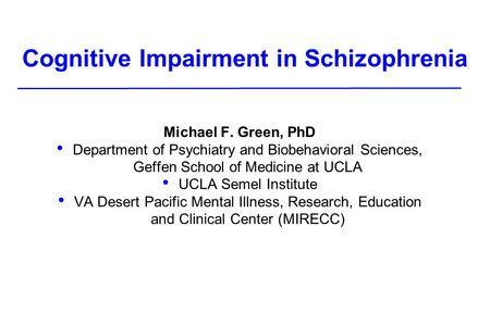 Cognitive Impairment in Schizophrenia Michael F. Green, PhD Department of Psychiatry and Biobehavioral Sciences, Geffen School of Medicine at UCLA UCLA.