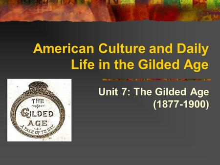 American Culture and Daily Life in the Gilded Age Unit 7: The Gilded Age (1877-1900)