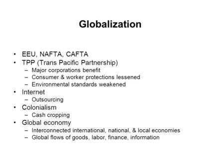 EEU, NAFTA, CAFTA TPP (Trans Pacific Partnership) –Major corporations benefit –Consumer & worker protections lessened –Environmental standards weakened.