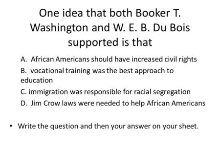 One idea that both Booker T. Washington and W. E. B. Du Bois supported is that A. African Americans should have increased civil rights B. vocational training.