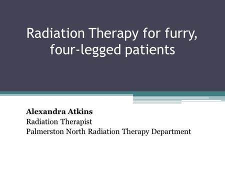 Radiation Therapy for furry, four-legged patients Alexandra Atkins Radiation Therapist Palmerston North Radiation Therapy Department.