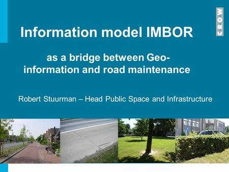 Information model IMBOR as a bridge between Geo- information and road maintenance Robert Stuurman – Head Public Space and Infrastructure.