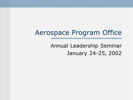 Aerospace Program Office Annual Leadership Seminar January 24-25, 2002.