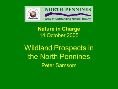 Nature in Charge 14 October 2005 Wildland Prospects in the North Pennines Peter Samsom.
