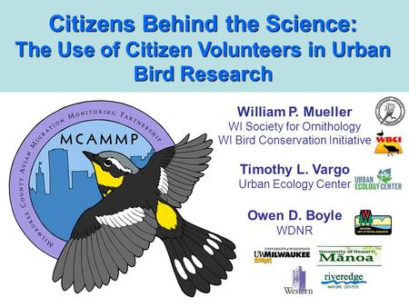 Citizens Behind the Science: The Use of Citizen Volunteers in Urban Bird Research William P. Mueller WI Society for Ornithology WI Bird Conservation Initiative.
