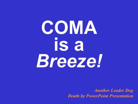 COMA is a Breeze! Another Leader Dog Death by PowerPoint Presentation.