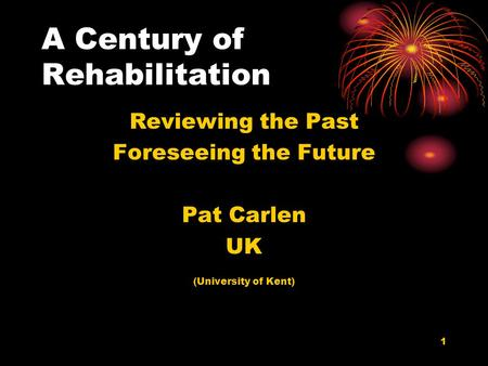 1 A Century of Rehabilitation Reviewing the Past Foreseeing the Future Pat Carlen UK (University of Kent)