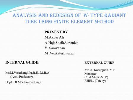 ANALYSIS AND REDESIGN OF W- TYPE RADIANT TUBE USING FINITE ELEMENT METHOD INTERNAL GUIDE: Mr.M.Varatharajulu,B.E., M.B.A (Asst. Professor), Dept. Of Mechanical.