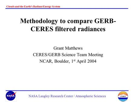 Clouds and the Earth's Radiant Energy System NASA Langley Research Center / Atmospheric Sciences Methodology to compare GERB- CERES filtered radiances.