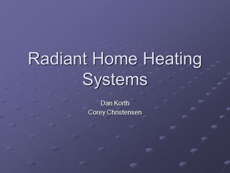 Radiant Home Heating Systems Dan Korth Corey Christensen.
