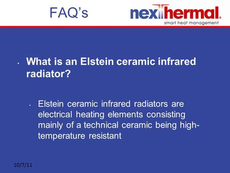 10/7/11 FAQ's What is an Elstein ceramic infrared radiator? Elstein ceramic infrared radiators are electrical heating elements consisting mainly of a technical.