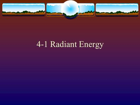 4-1 Radiant Energy. Waves  Light travels in Waves similar to ocean waves  Light waves are electromagnetic and consist of an electric and magnetic fields.