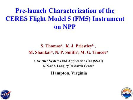 Pre-launch Characterization of the CERES Flight Model 5 (FM5) Instrument on NPP S. Thomas a, K. J. Priestley b, M. Shankar a, N. P. Smith a, M. G. Timcoe.